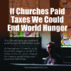 If Churches Paid Taxes We Could End World Hunger