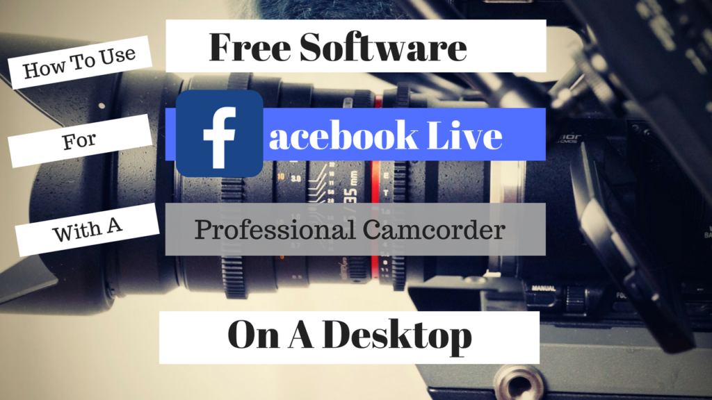 How To Facebook Live With A Professional Camcorder On A Desktop